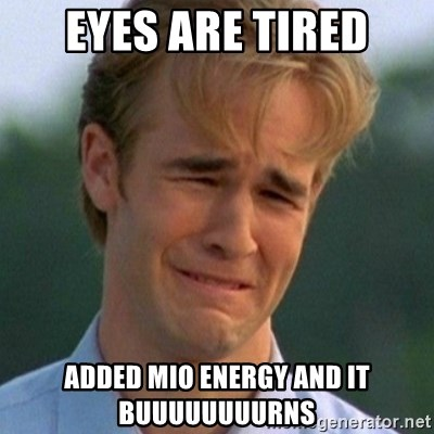 90s Problems - Eyes are Tired Added MIO Energy and it buuuuuuuurns