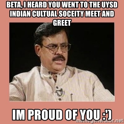 Indian father...  - Beta, i heard you went to the UYSD Indian cultual soceity meet and greet Im proud of you :')