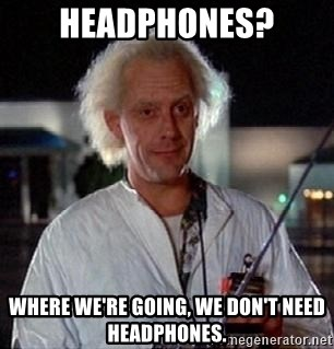 Doc Back to the future - Headphones? Where we're going, we don't need headphones.