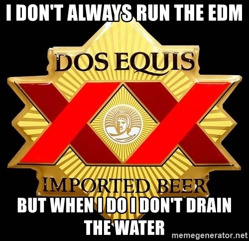 Dos Equis - i don't always run the edm but when i do i don't drain the water