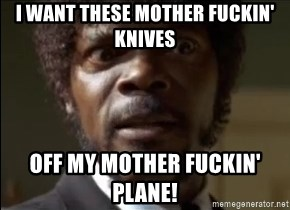 Samuel Jackson  - I want these mother fuckin' knives off my mother fuckin' plane!
