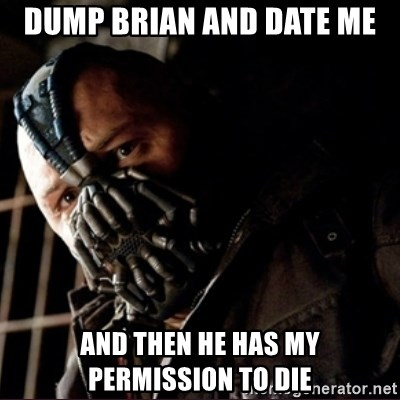 Bane Permission to Die - DuMp Brian and Date me And then he has my permission to die