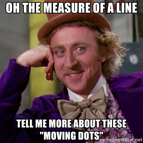 "Willy Wonka - Oh the measure of a line tell me more about these ""moving dots"""