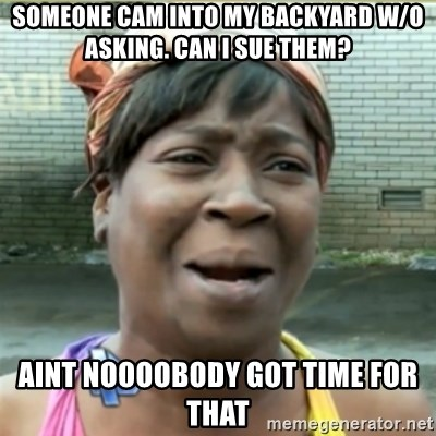Ain't Nobody got time fo that - Someone cam into my backyard w/o asking. can i sue them? aint noooobody got time for that