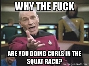 Picard Wtf - Why the fuck are you doing curls in the squat rack?