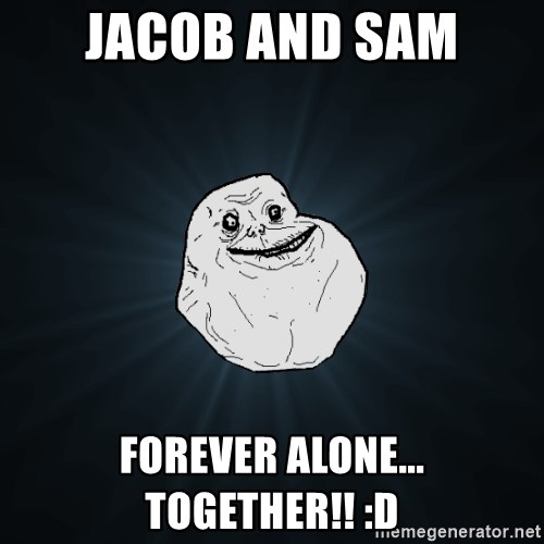 Forever Alone - Jacob and sam forever alone... together!! :D