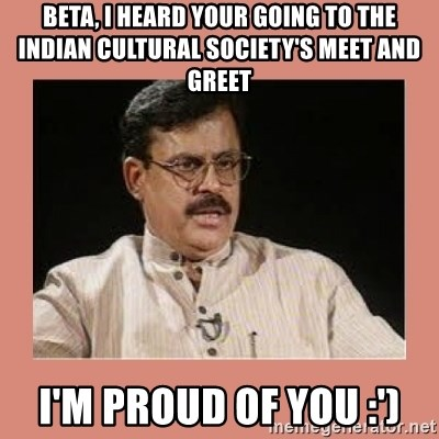 Indian father...  - Beta, I heard your going to the Indian Cultural Society's meet and greet I'm proud of you :')