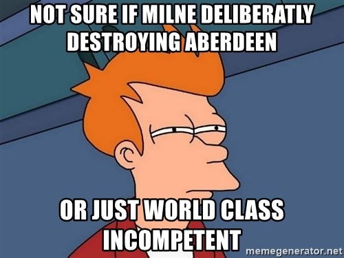 Futurama Fry - not sure if milne deliberatly destroying aberdeen or just world class incompetent