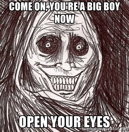 Boogeyman - come on, you're a big boy now open your eyes