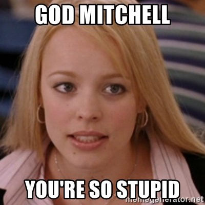 mean girls - GOD MITCHELL YOU'RE SO STUPID