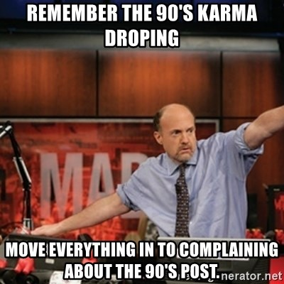 Jim Kramer Mad Money Karma - Remember the 90's karma droping Move everything in to complaining about the 90's post.