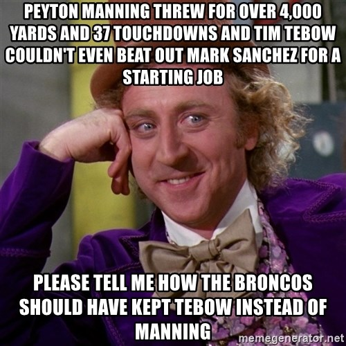 Willy Wonka - peyton manning threw for over 4,000 yards and 37 touchdowns and Tim Tebow couldn't even beat out Mark Sanchez for a starting job please tell me how the broncos should have kept tebow instead of manning