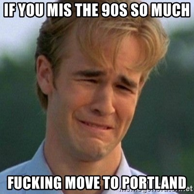 90s Problems - If YOU MIS The 90s So much Fucking move to portland