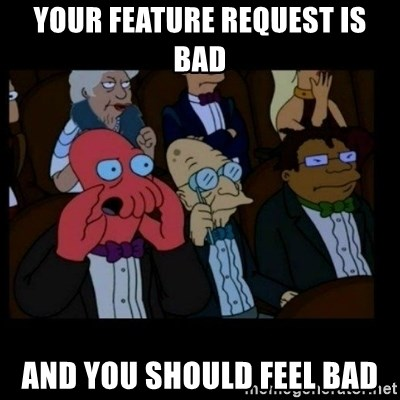 X is bad and you should feel bad - Your feature request is bad and you should feel bad