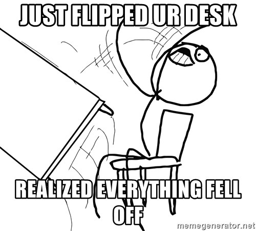 Desk Flip Rage Guy - just flipped ur desk realized everything fell off