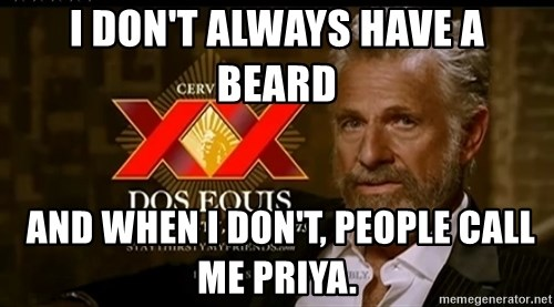 Dos Equis Man - I DON'T ALWAYS HAVE A BEARD  AND WHEN I DON'T, PEOPLE CALL ME PRIYA.