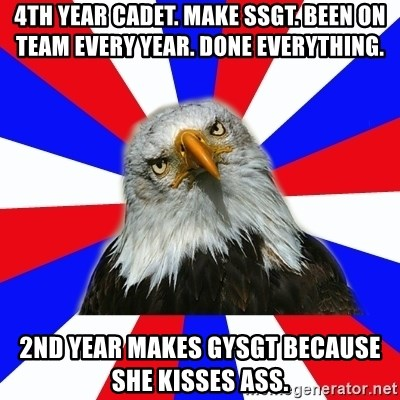 ROTC Eaglee - 4th year cadet. make ssgt. been on team every year. done everything. 2nd year makes gysgt because she kisses ass.