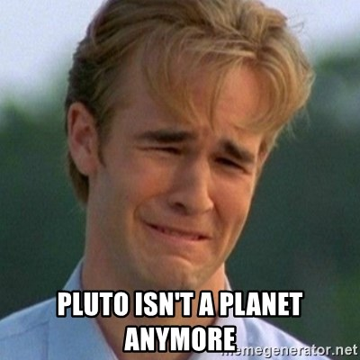 90s Problems -  Pluto isn't a planet anymore