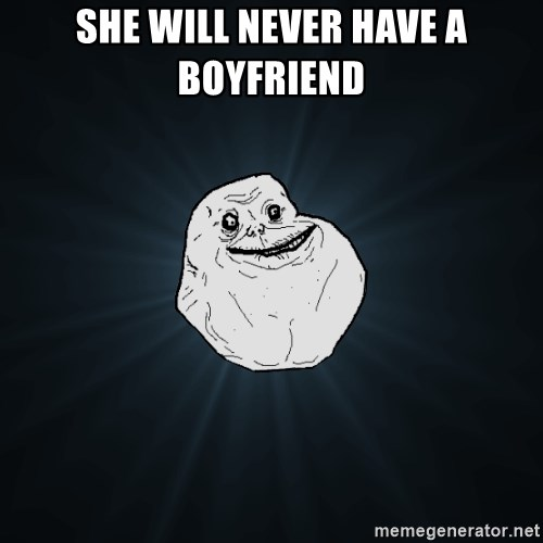 Forever Alone - she will never have a boyfriend