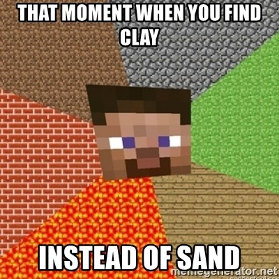 Minecraft Steve - THAT MOMENT WHEN YOU FIND CLAY INSTEAD OF SAND