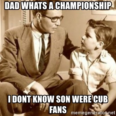 father son  - Dad whats a championship I donT know son were cub fans