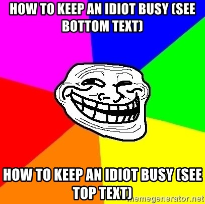 Trollface - How to keep an idiot busy (see bottom text) How to keep an idiot busy (see top text)
