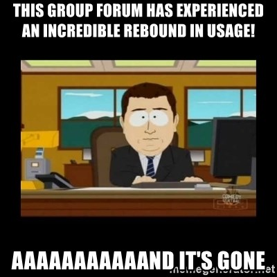 poof it's gone guy - this group forum has experienced an incredible rebound in usage! aaaaaaaaaaand it's gone