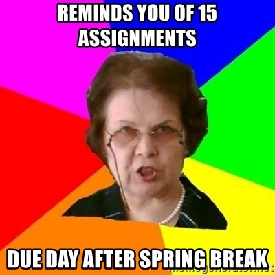 teacher - reminds you of 15 assignments due day after spring break