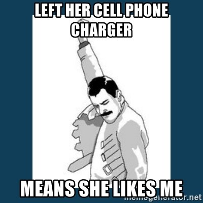Freddy Mercury - left her cell phone charger Means she likes me