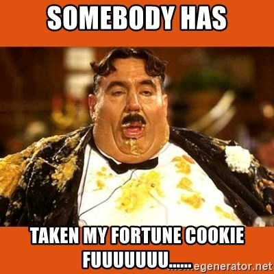 Fat Guy - SOMEBODY HAS TAKEN MY FORTUNE COOKIE FUUUUUUU......