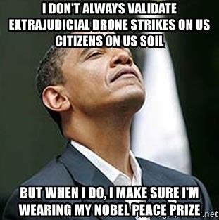 Always Validate Extrajudicial Drone Strikes On Us Citizens Soil But When I Do Make Sure Im Wearing My Nobel Peace Prize
