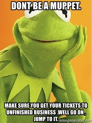 Kermit the frog - Dont be a Muppet. make sure you get your tickets to unfinished business .well go on , jump to it.