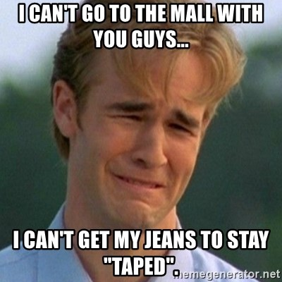 """90s Problems - I can't go to the mall with you guys... I can't get my jeans to staY """"taped""""."""