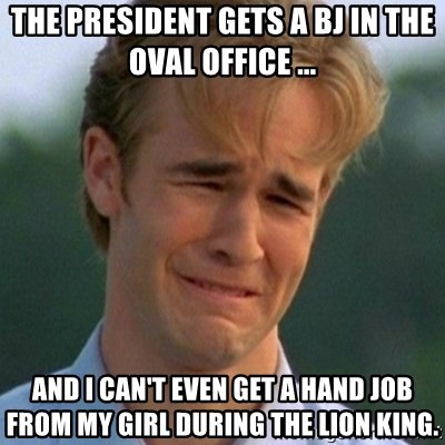 90s Problems - The president gets a bj in The Oval Office ... And I can't even get a hand job from my girl during the lion king.