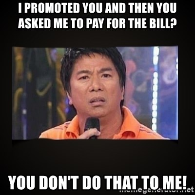 Willie Revillame me - I promoted you and then you asked me to pay for the bill? You don't do that to me!