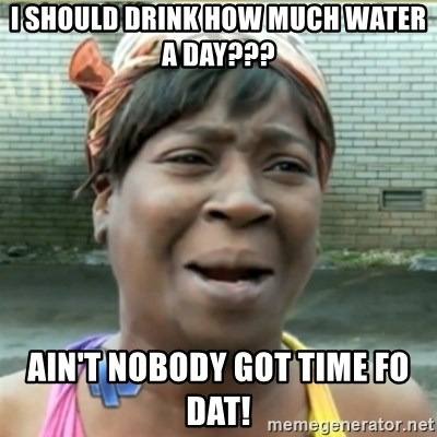 Ain't Nobody got time fo that - i should drink how much water a day??? ain't nobody got time fo dat!