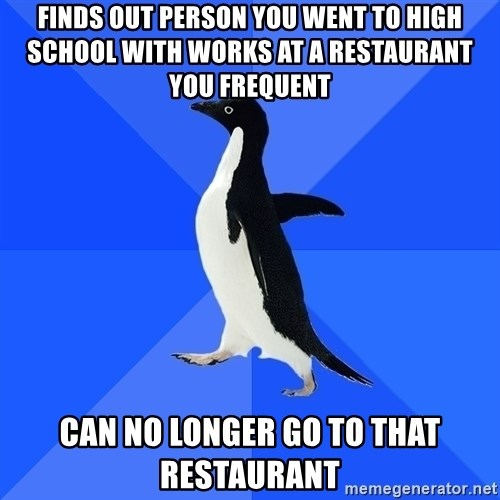 Socially Awkward Penguin - Finds out person You went to high school with works at a restaurant you frequent can no longer go to that restaurant