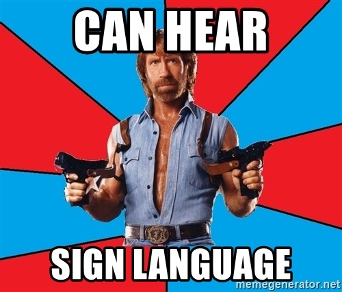 Chuck Norris  - Can hear Sign Language