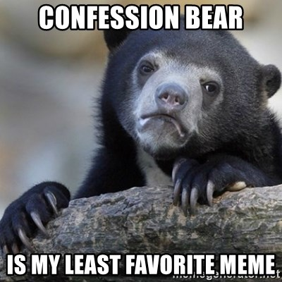 Confession Bear - confession bear is my least favorite meme