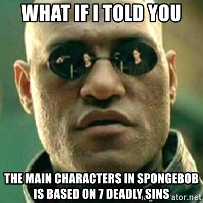 what if i told you matri - what if i told you the main characters in spongebob is based on 7 deadly sins