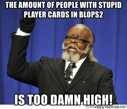 The tolerance is to damn high! - THE AMOUNT OF PEOPLE WITH STUPID PLAYER CARDS IN BLOPS2 IS TOO DAMN HIGH!