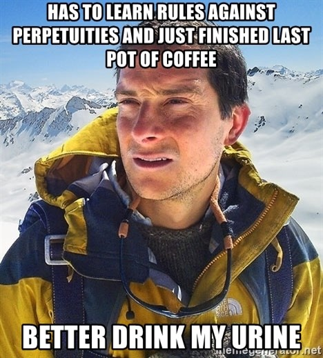 Bear Grylls Loneliness - has to learn rules against perpetuities and just finished last pot of coffee Better drink my urine