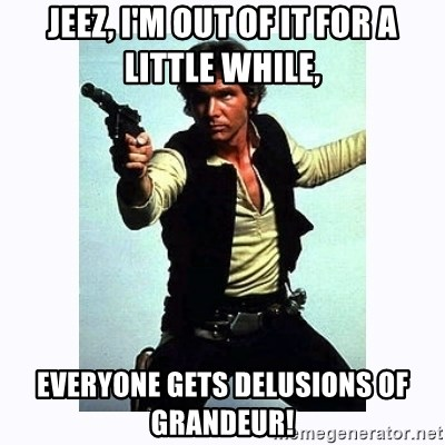 Han Solo - Jeez, I'm out of it for a little while, everyone gets delusions of grandeur!