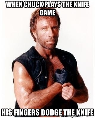 Chuck Norris Meme - when chuck plays the knife game his fingers dodge the knife