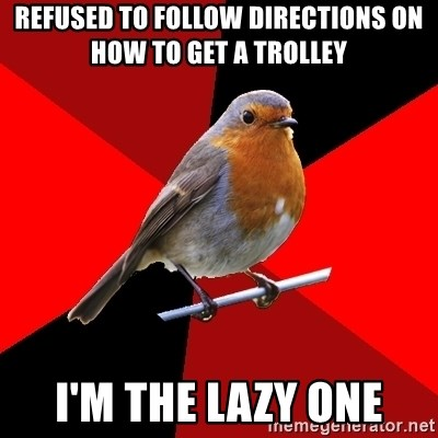 Retail Robin - refused to follow directions on how to get a trolley I'm the lazy one