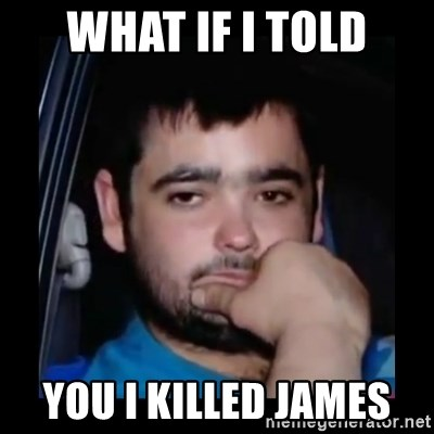 just waiting for a mate - WHAT IF I TOLD YOU I KILLED JAMES