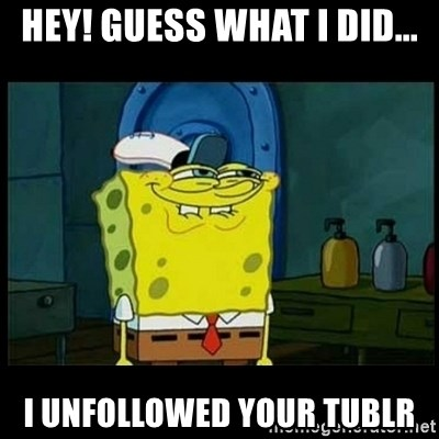 Don't you, Squidward? - Hey! Guess what i did... I unfollowed your tublr