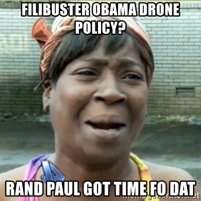 Ain't Nobody got time fo that - filibuster Obama Drone policy? Rand paul got time fo dat