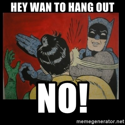 Batman Slappp - hey wan to hang out  NO!