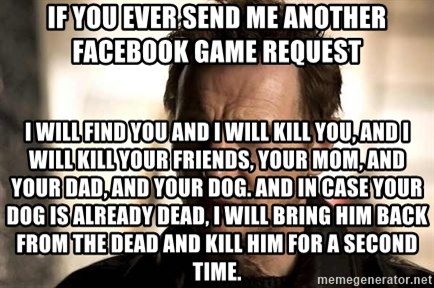 Liam Neeson meme - If you ever send me another facebook game request I will find you and I will kill you, and I will kill your friends, your mom, and your dad, and your dog. And in case your dog is already dead, I will bring him back from the dead and kill him for a second time.
